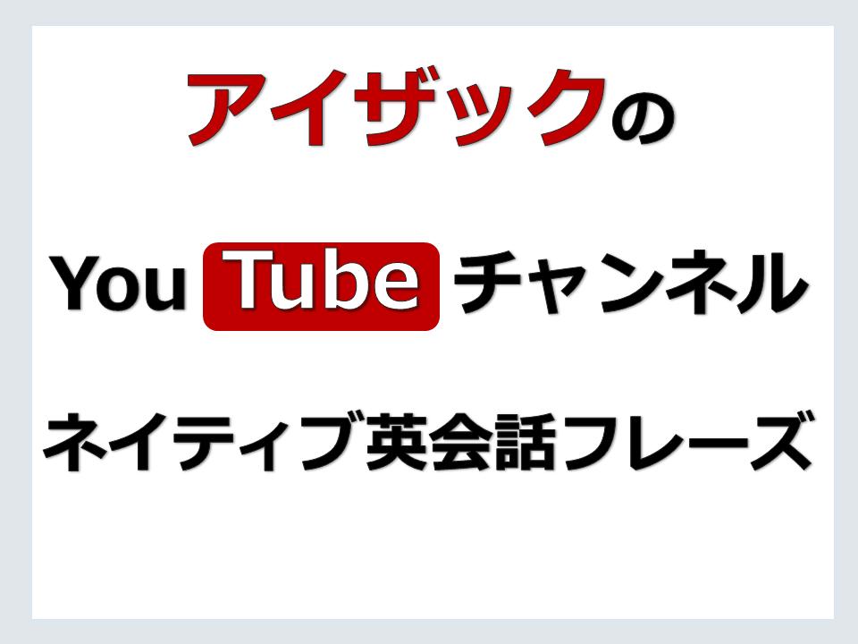 「ネイティブ英会話フレーズ」アイザックのYouTube動画チャンネル